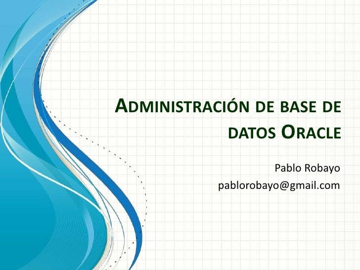 Administración de base de datos Oracle<br />Pablo Robayo<br />pablorobayo@gmail.com<br />