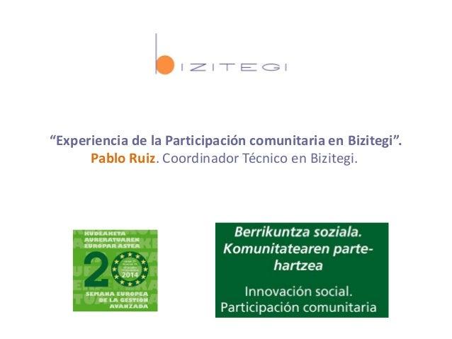 """""""Experiencia de la Participación comunitaria en Bizitegi"""". Pablo Ruiz. Coordinador Técnico en Bizitegi."""