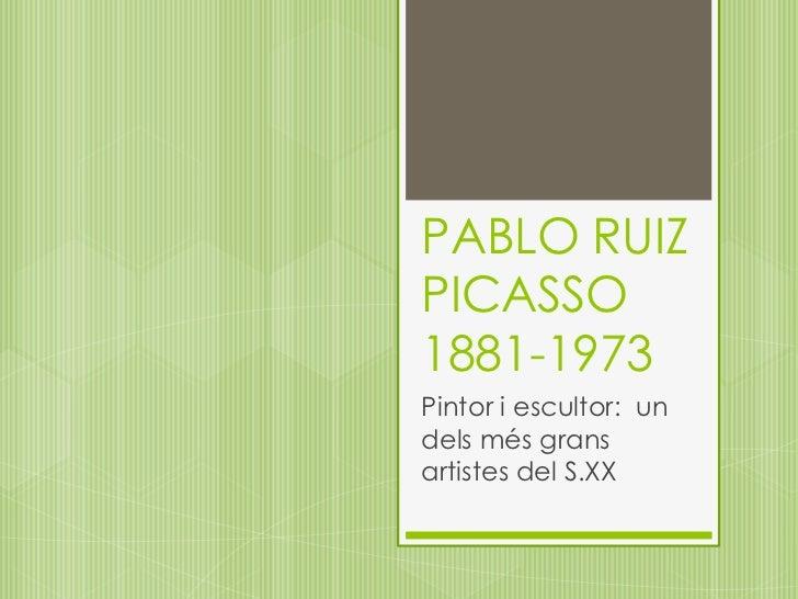 PABLO RUIZ PICASSO1881-1973<br />Pintor i escultor:  un delsmésgransartistes del S.XX<br />