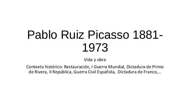 Pablo Ruiz Picasso 1881- 1973 Vida y obra Contexto histórico: Restauración, I Guerra Mundial, Dictadura de Primo de Rivera...