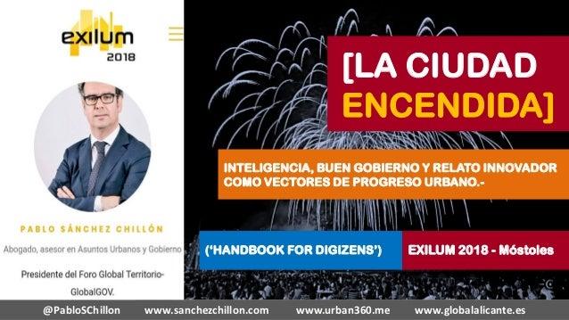 [LA CIUDAD ENCENDIDA] @PabloSChillon www.sanchezchillon.com www.urban360.me www.globalalicante.es INTELIGENCIA, BUEN GOBIE...