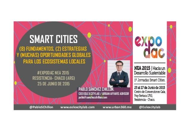 SMART CITIES (8) FUNDAMENTOS, (2) ESTRATEGIAS Y (MUCHAS) OPORTUNIDADES GLOBALES PARA LOS ECOSISTEMAS LOCALES #EXPODAC NEA ...