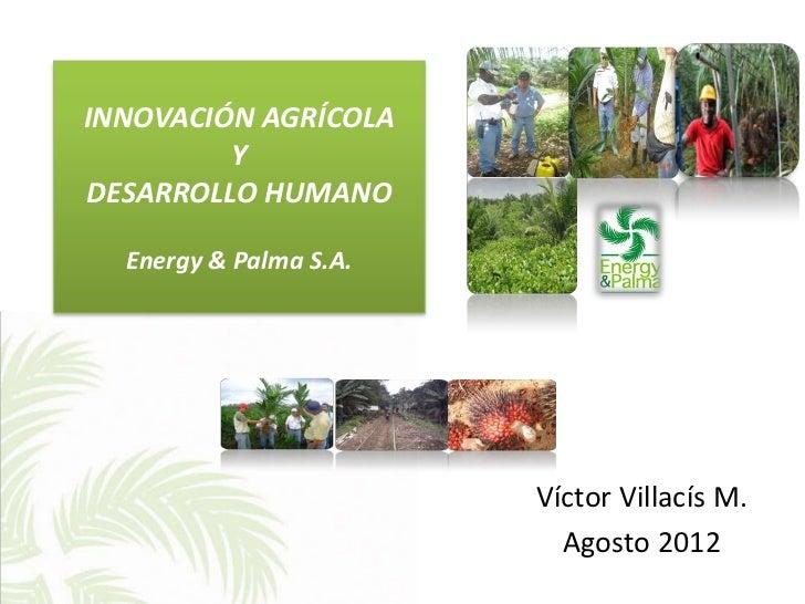 INNOVACIÓN AGRÍCOLA         YDESARROLLO HUMANO  Energy & Palma S.A.                        Víctor Villacís M.             ...