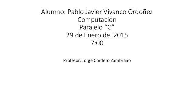 "Alumno: Pablo Javier Vivanco Ordoñez Computación Paralelo ""C"" 29 de Enero del 2015 7:00 Profesor: Jorge Cordero Zambrano"