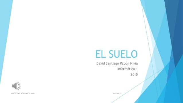 EL SUELO David Santiago Pabón Nivia Informática 1 2015 9/5/2015DAVID SANTIAGO PABÓN NIVIA