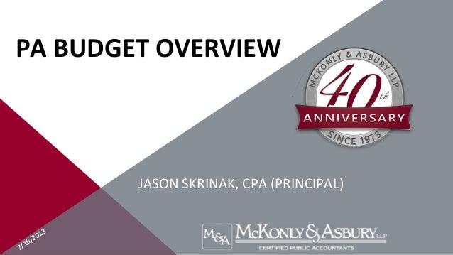 7/16/2013 PA BUDGET OVERVIEW JASON SKRINAK, CPA (PRINCIPAL)