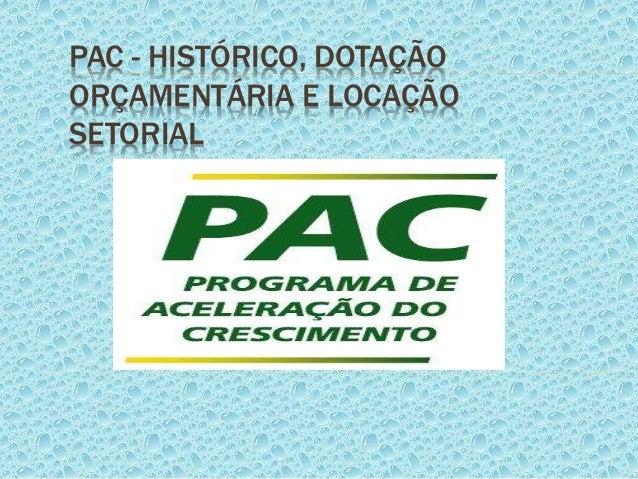 PAC - HISTÓRICO, DOTAÇÃO ORÇAMENTÁRIA E LOCAÇÃO SETORIAL