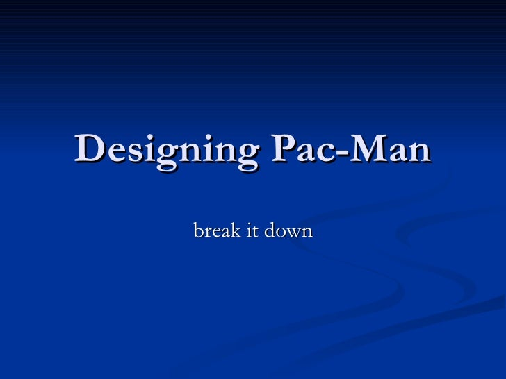 Designing Pac-Man break it down