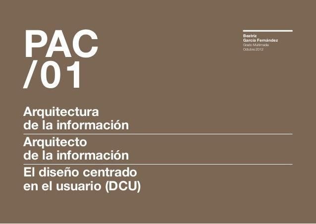 PAC /01  Arquitectura de la información Arquitecto de la información El diseño centrado en el usuario (DCU)  Beatriz Garcí...