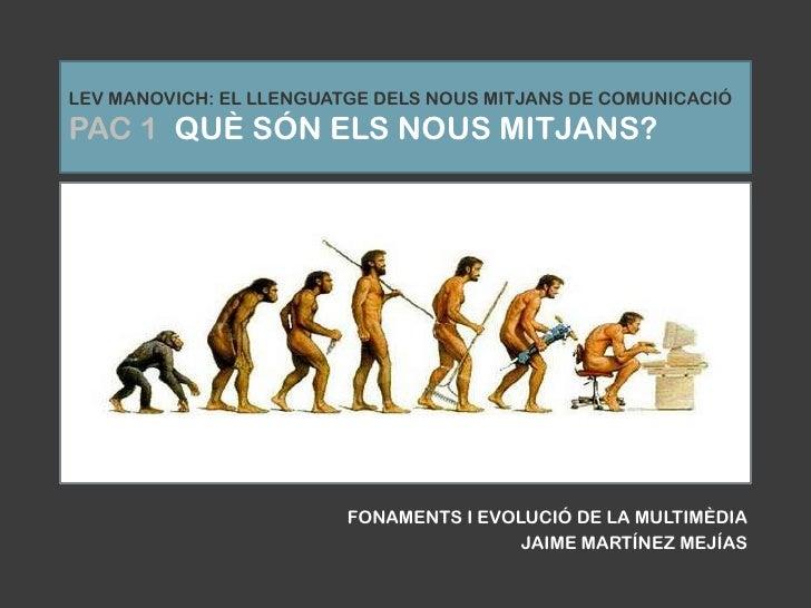 LEV MANOVICH: EL LLENGUATGE DELS NOUS MITJANS DE COMUNICACIÓPAC 1  QUÈ SÓN ELS NOUS MITJANS?<br />FONAMENTS I EVOLUCIÓ DE ...