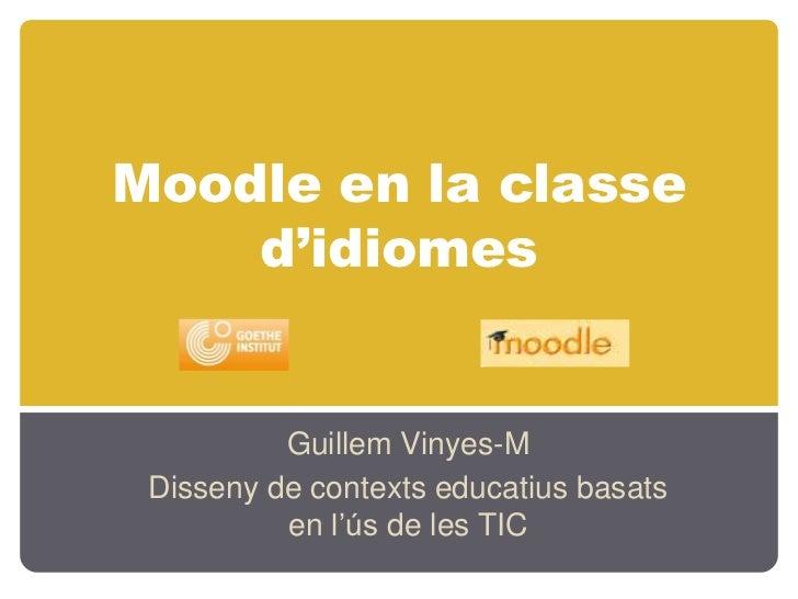 Moodle en la classed'idiomes<br />Guillem Vinyes-M<br />Disseny de contextseducatiusbasats en l'ús de les TIC<br />