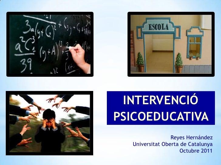 INTERVENCIÓPSICOEDUCATIVA                 Reyes Hernández  Universitat Oberta de Catalunya                     Octubre 2011
