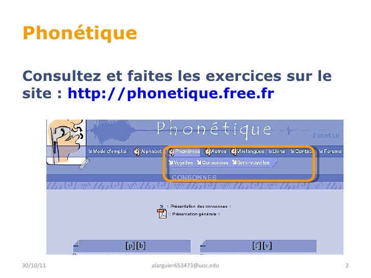 Phonétique Consultez et faites les exercices sur le site :  http://phonetique.free.fr 30/10/11 [email_address]