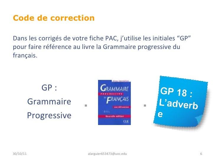 Code de correction  GP : Grammaire Progressive 30/10/11 [email_address] Dans les corrigés de votre fiche PAC, j'utilise le...