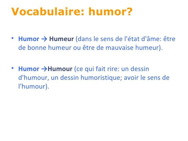 Vocabulaire: humor? <ul><li>Humor ->  Humeur  (dans le sens de l'état d'âme: être de bonne humeur ou être de mauvaise hume...