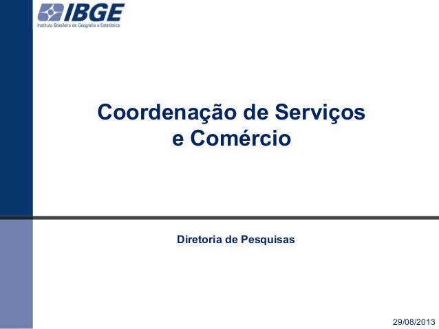Coordenação de Serviços e Comércio 29/08/2013 Diretoria de Pesquisas