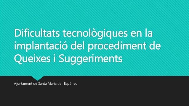 Dificultats tecnològiques en la implantació del procediment de Queixes i Suggeriments Ajuntament de Santa Maria de l'Espàr...