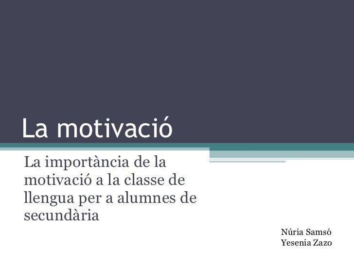 La motivació La importància de la motivació a la classe de llengua per a alumnes de secundària Núria Samsó Yesenia Zazo