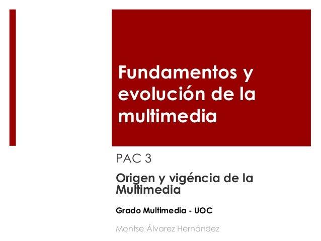 Fundamentos y evolución de la multimedia PAC 3 Origen y vigéncia de la Multimedia Montse Álvarez Hernández Grado Multimedi...