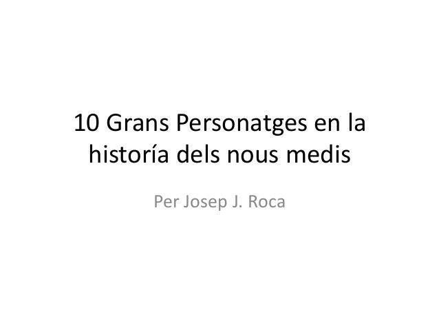 10 Grans Personatges en la historía dels nous medis Per Josep J. Roca