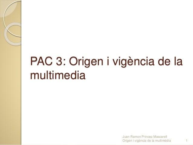 PAC 3: Origen i vigència de la multimedia Juan Ramon Princep Mascarell Origen i vigència de la multimèdia 1