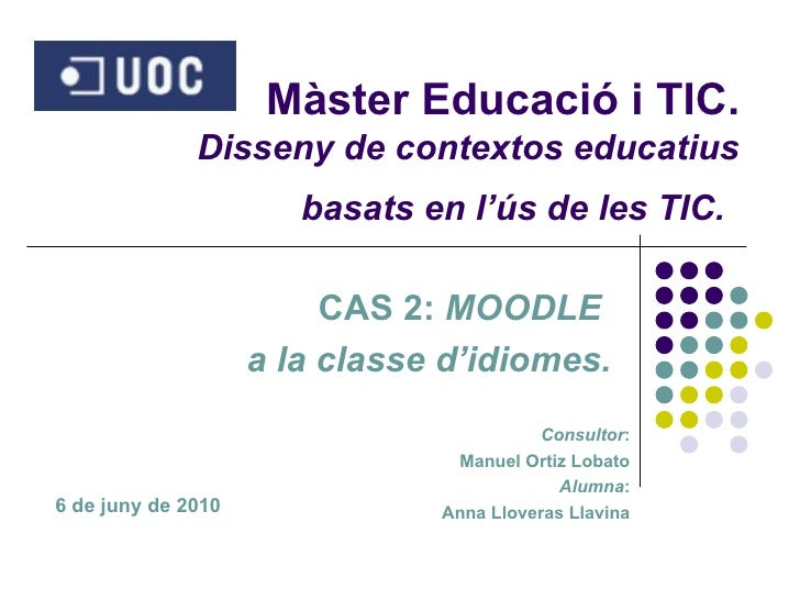 Màster Educació i TIC. Disseny de contextos educatius basats en l'ús de les TIC.   CAS 2:  MOODLE  a la  classe  d'idiomes...