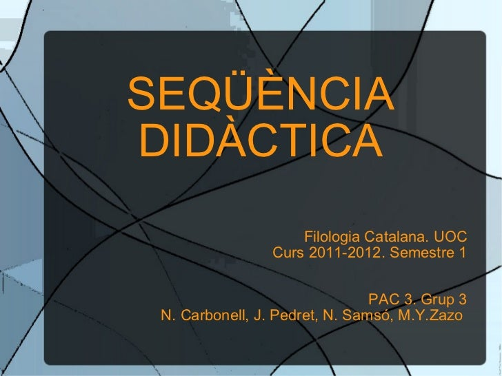 SEQÜÈNCIA DIDÀCTICA Filologia Catalana. UOC Curs 2011-2012. Semestre 1 PAC 3. Grup 3 N. Carbonell, J. Pedret, N. Samsó, M....