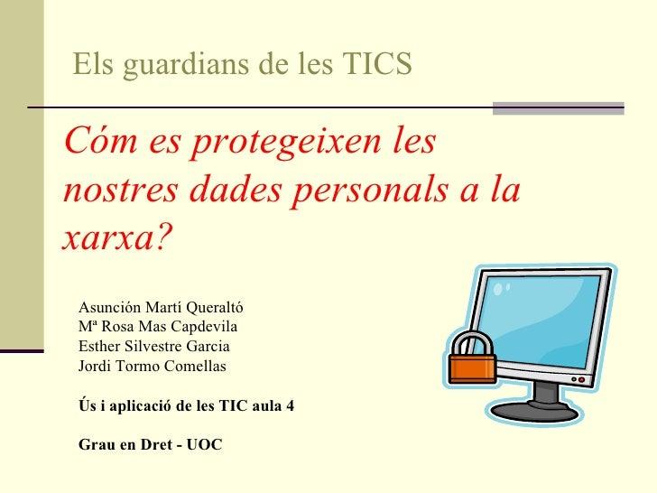 Els guardians de les TICS Cóm es protegeixen les nostres dades personals a la xarxa?   Asunción Martí Queraltó Mª Rosa Mas...