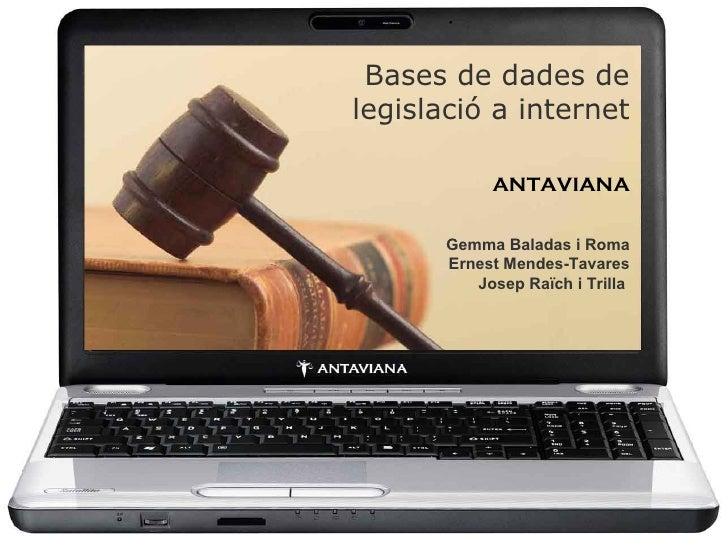 Bases de dades de legislació a internet ANTAVIANA   Gemma Baladas i Roma Ernest Mendes-Tavares Josep Raïch i Trilla