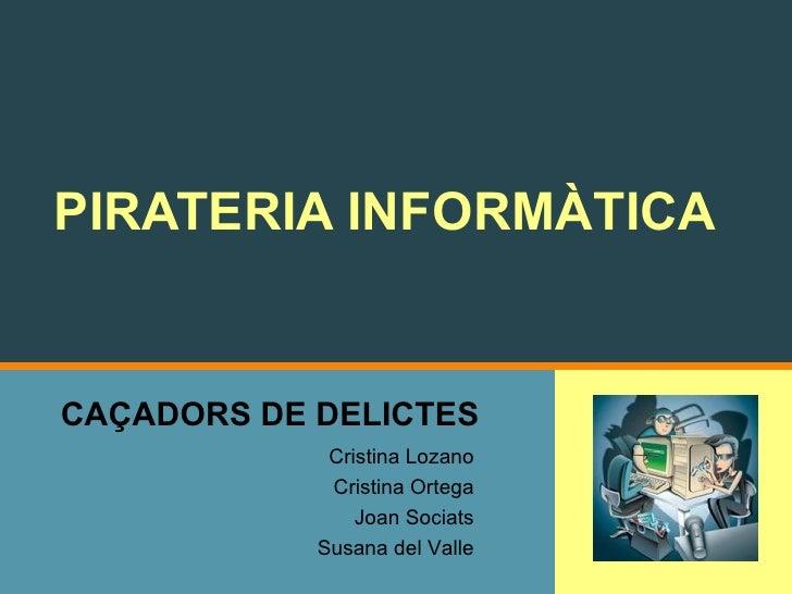 CAÇADORS DE DELICTES PIRATERIA INFORMÀTICA Cristina Lozano Cristina Ortega Joan Sociats Susana del Valle