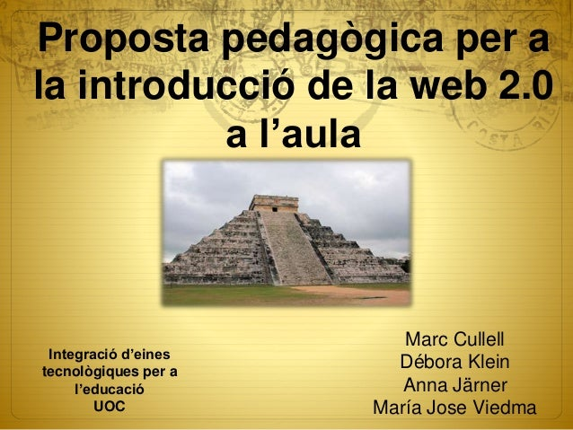 Proposta pedagògica per a la introducció de la web 2.0 a l'aula Marc Cullell Débora Klein Anna Järner María Jose Viedma In...