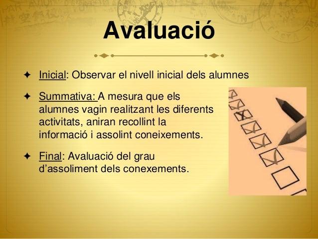 Avaluació ✦ Inicial: Observar el nivell inicial dels alumnes ✦ Summativa: A mesura que els alumnes vagin realitzant les di...