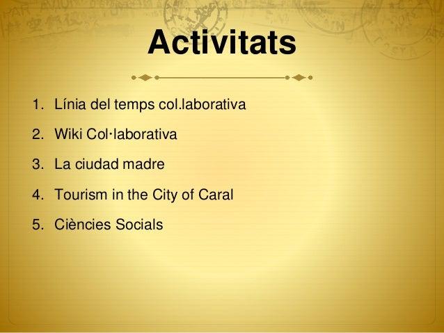 Activitats 1. Línia del temps col.laborativa 2. Wiki Col·laborativa 3. La ciudad madre 4. Tourism in the City of Caral 5. ...