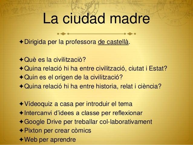 La ciudad madre ✦Dirigida per la professora de castellà. ✦Què es la civilitzaciò? ✦Quina relació hi ha entre civilització,...