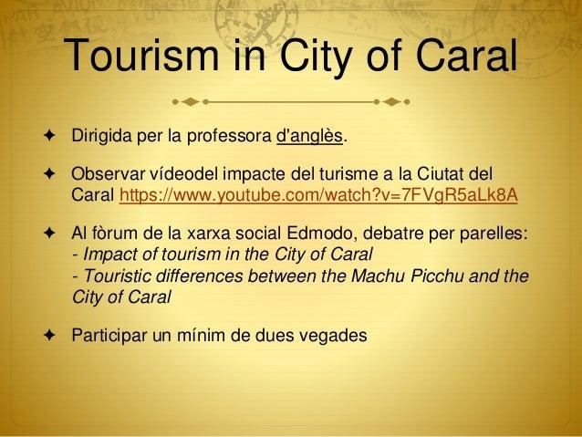 Tourism in City of Caral ✦ Dirigida per la professora d'anglès. ✦ Observar vídeodel impacte del turisme a la Ciutat del Ca...