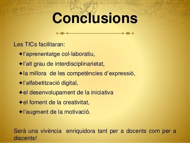 Conclusions Les TICs facilitaran: ✦l'aprenentatge col-laboratiu, ✦l'alt grau de interdisciplinarietat, ✦la millora de les ...