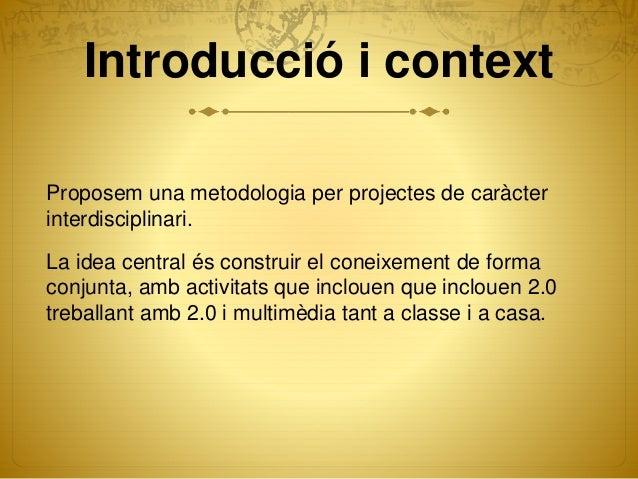 Introducció i context Proposem una metodologia per projectes de caràcter interdisciplinari. La idea central és construir e...