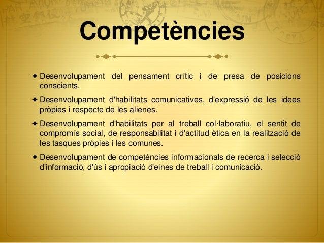 Competències ✦ Desenvolupament del pensament crític i de presa de posicions conscients. ✦ Desenvolupament d'habilitats com...