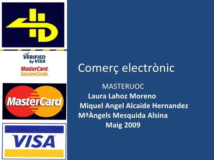 Comerç  electrònic MASTERUOC Laura Lahoz Moreno  Miquel Angel Alcaide Hernandez MªÀngels Mesquida Alsina Maig  2009