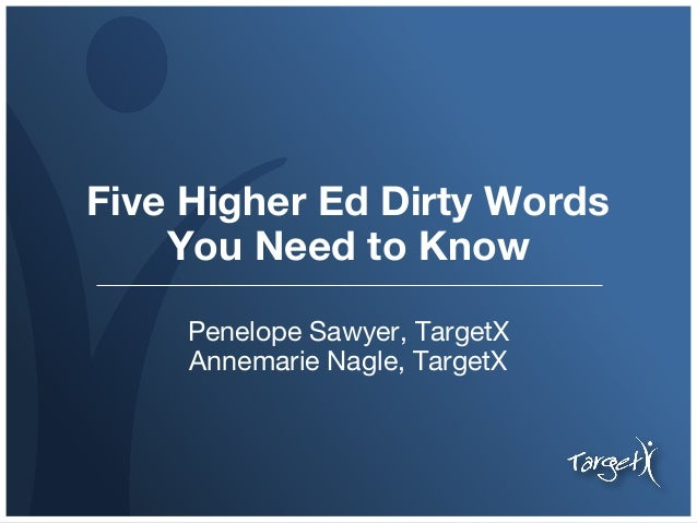 Five Higher Ed Dirty Words You Need to Know Penelope Sawyer, TargetX Annemarie Nagle, TargetX
