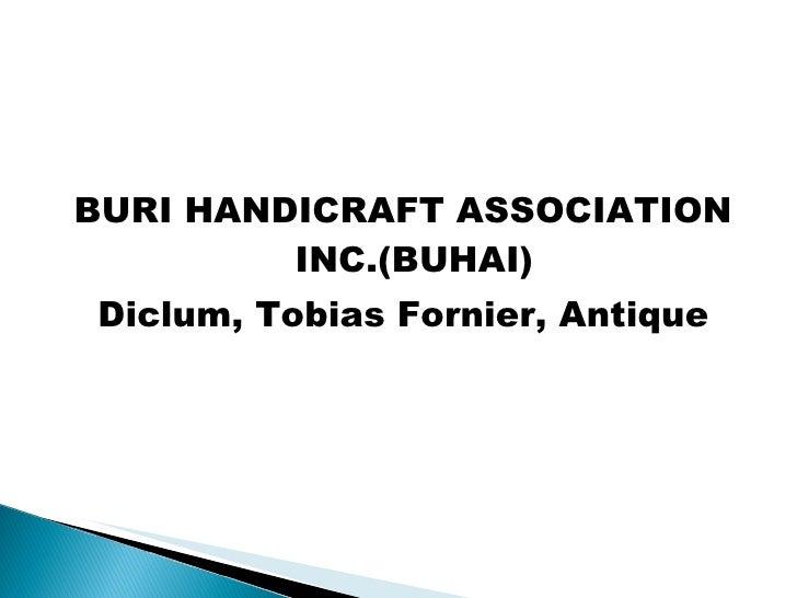 <ul><li>BURI HANDICRAFT ASSOCIATION INC.(BUHAI) </li></ul><ul><li>Diclum, Tobias Fornier, Antique </li></ul>