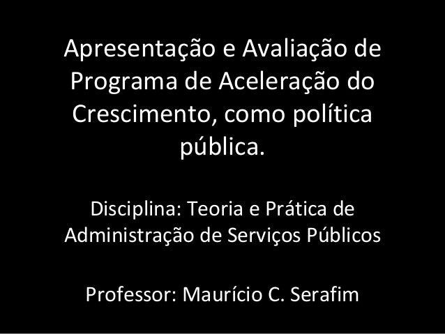 Apresentação e Avaliação de Programa de Aceleração do Crescimento, como política pública. Disciplina: Teoria e Prática de ...