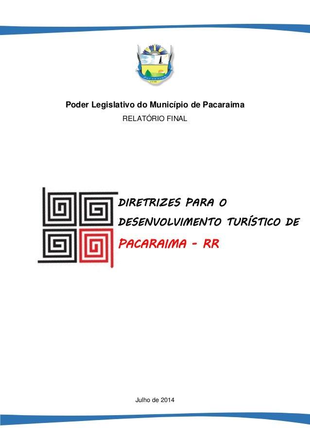 1  Poder Legislativo do Município de Pacaraima  RELATÓRIO FINAL  Julho de 2014  DIRETRIZES PARA O DESENVOLVIMENTO TURÍSTIC...