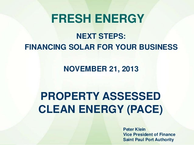 FRESH ENERGY NEXT STEPS: FINANCING SOLAR FOR YOUR BUSINESS NOVEMBER 21, 2013  PROPERTY ASSESSED CLEAN ENERGY (PACE) Peter ...