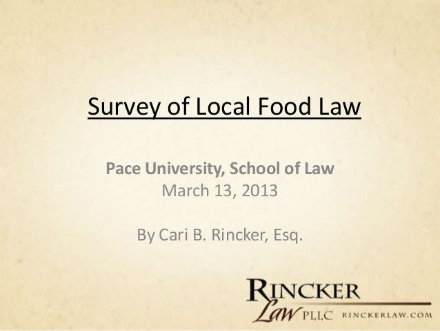 Survey of Local Food Law Pace University, School of Law       March 13, 2013     By Cari B. Rincker, Esq.