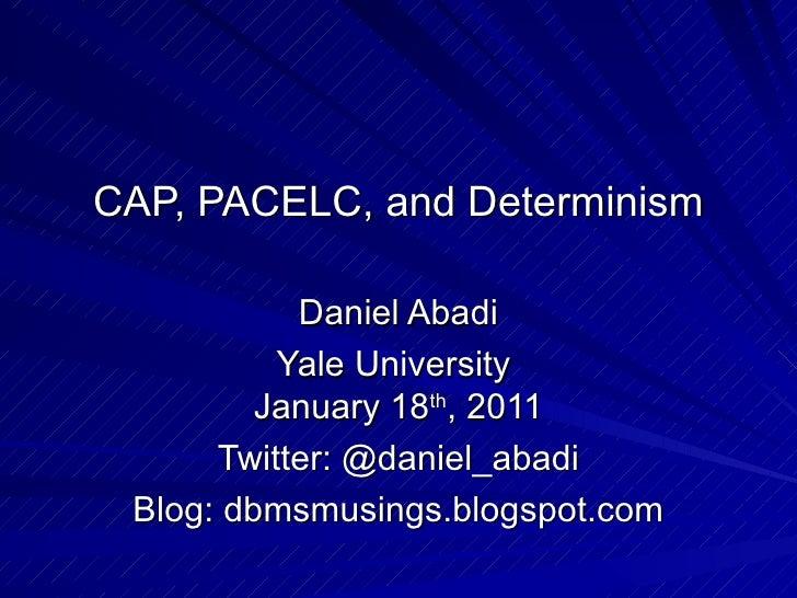 CAP, PACELC, and Determinism Daniel Abadi Yale University  January 18 th , 2011 Twitter: @daniel_abadi Blog: dbmsmusings.b...