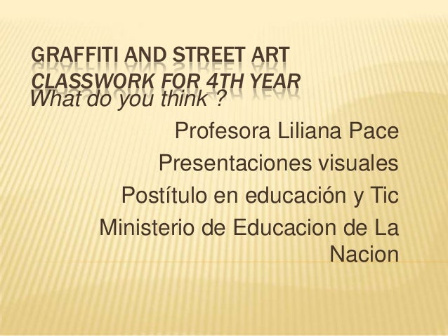 GRAFFITI AND STREET ART CLASSWORK FOR 4TH YEAR What do you think ? Profesora Liliana Pace Presentaciones visuales Postítul...