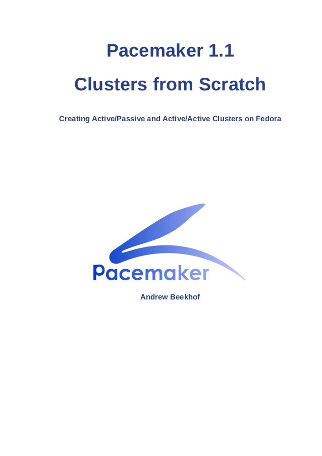 Pacemaker 1.1 Clusters from Scratch Creating Active/Passive and Active/Active Clusters on Fedora Andrew Beekhof