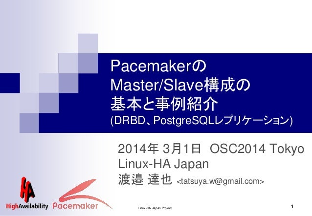 Linux-HA Japan Project 1 2014年 3月1日 OSC2014 Tokyo Linux-HA Japan 渡邉 達也 <tatsuya.w@gmail.com> Pacemakerの Master/Slave構成の 基本...
