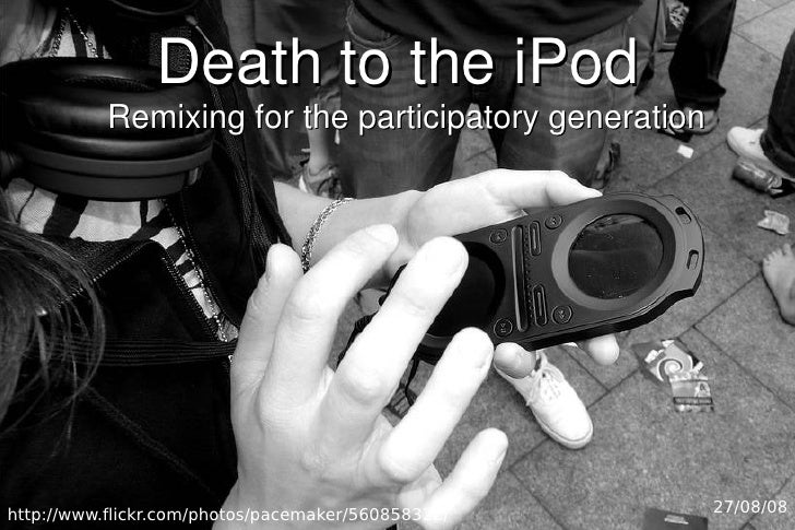 Death to the iPod            Remixing for the participatory generation     http://www.flickr.com/photos/pacemaker/56085832...